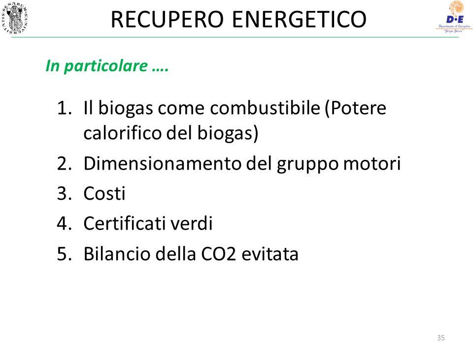RECUPERO ENERGETICO 1.Il biogas come combustibile (Potere calorifico del biogas) 2.Dimensionamento del gruppo motori 3.Costi 4.Certificati verdi 5.Bilancio della CO2 evitata 35 In particolare ….