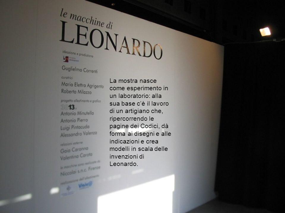 La mostra nasce come esperimento in un laboratorio: alla sua base cè il lavoro di un artigiano che, ripercorrendo le pagine dei Codici, dà forma ai disegni e alle indicazioni e crea modelli in scala delle invenzioni di Leonardo.