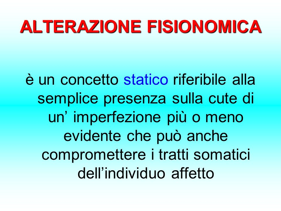 ALTERAZIONE FISIONOMICA è un concetto statico riferibile alla semplice presenza sulla cute di un imperfezione più o meno evidente che può anche compro