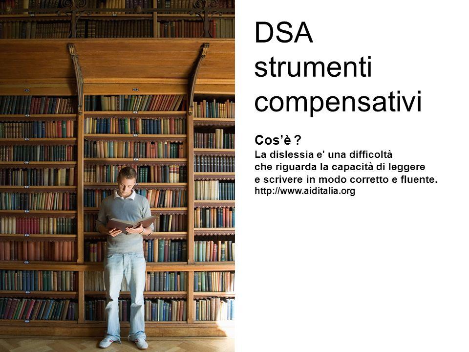 DSA strumenti compensativi Cosè ? La dislessia e' una difficoltà che riguarda la capacità di leggere e scrivere in modo corretto e fluente. http://www