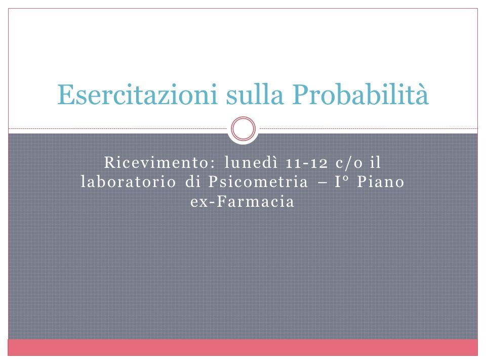 Ricevimento: lunedì 11-12 c/o il laboratorio di Psicometria – I° Piano ex-Farmacia Esercitazioni sulla Probabilità