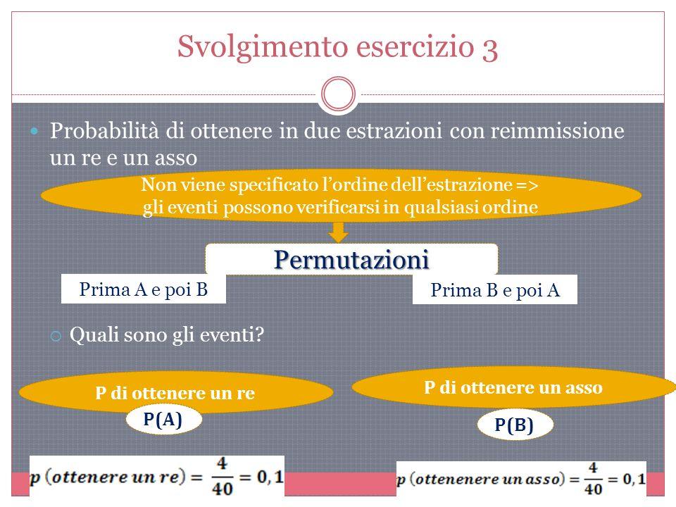 Svolgimento esercizio 3 Probabilità di ottenere in due estrazioni con reimmissione un re e un asso Quali sono gli eventi.