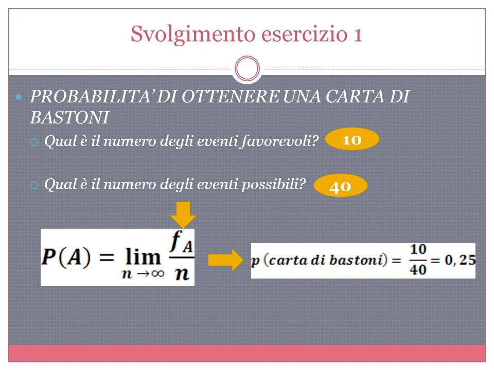 Svolgimento esercizio 1 PROBABILITA DI OTTENERE UNA CARTA DI BASTONI Qual è il numero degli eventi favorevoli.