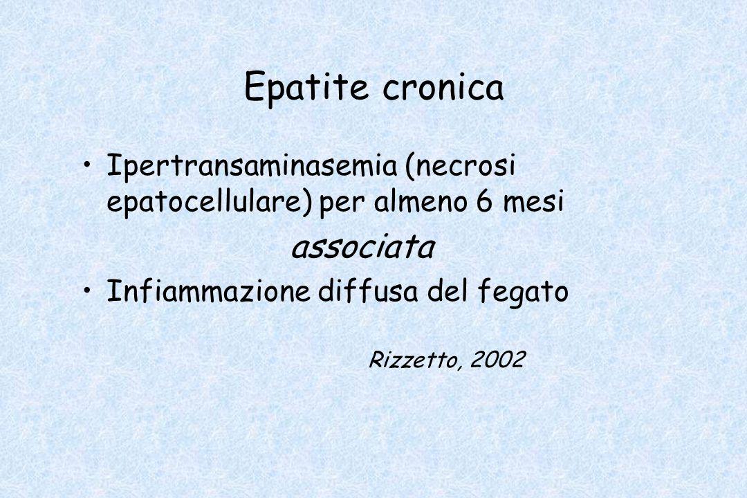 Epatite cronica Ipertransaminasemia (necrosi epatocellulare) per almeno 6 mesi associata Infiammazione diffusa del fegato Rizzetto, 2002