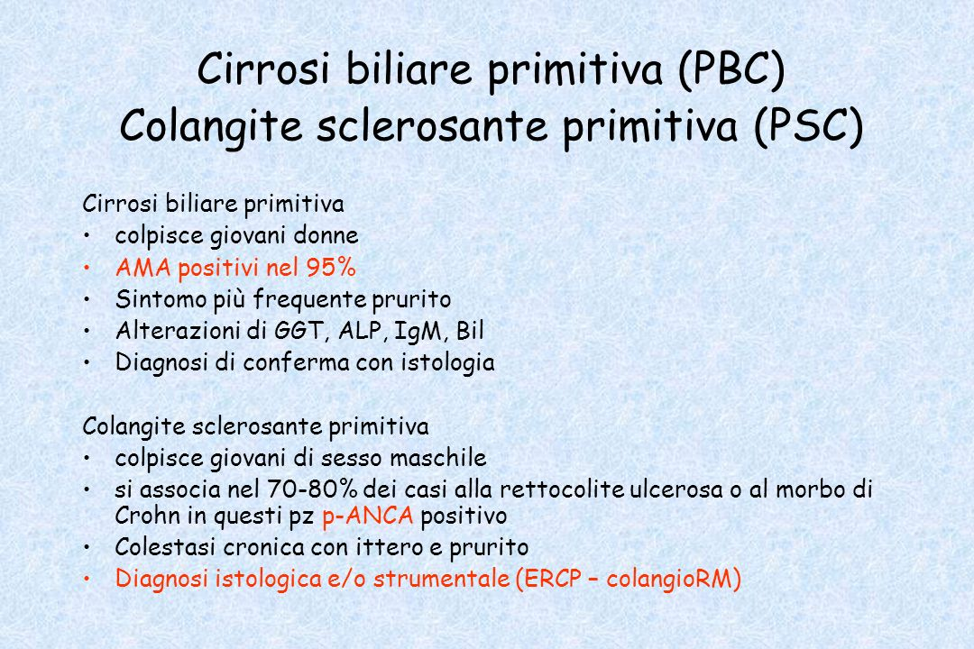 Cirrosi biliare primitiva (PBC) Colangite sclerosante primitiva (PSC) Cirrosi biliare primitiva colpisce giovani donne AMA positivi nel 95% Sintomo pi