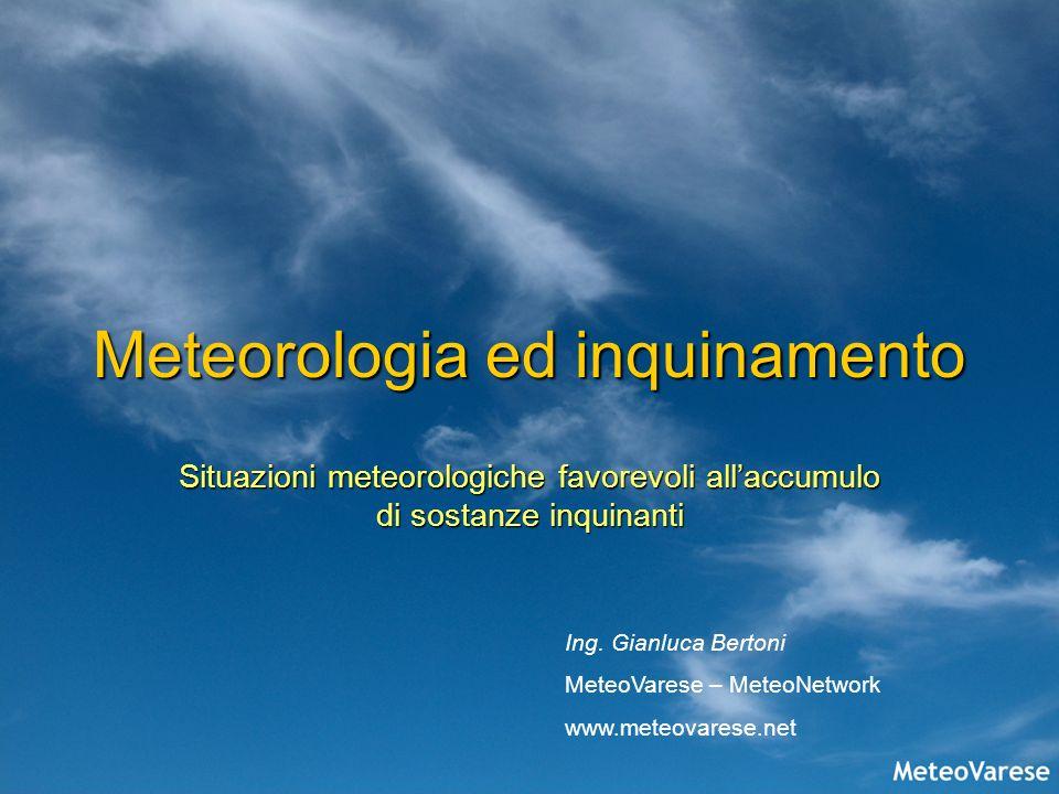 Meteorologia ed inquinamento Situazioni meteorologiche favorevoli allaccumulo di sostanze inquinanti Ing. Gianluca Bertoni MeteoVarese – MeteoNetwork