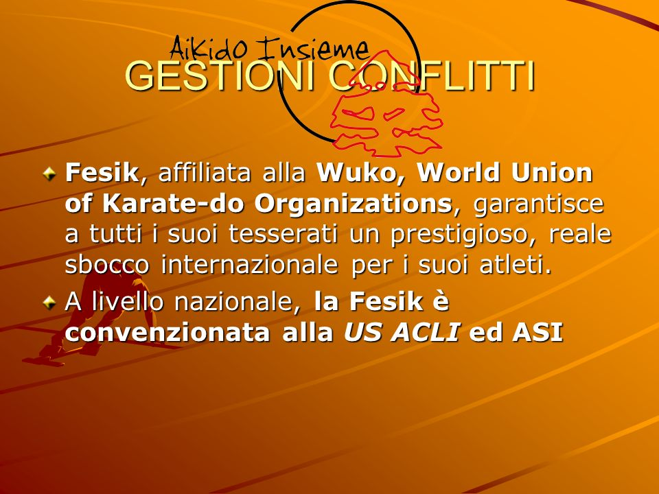 GESTIONI CONFLITTI Fesik, affiliata alla Wuko, World Union of Karate-do Organizations, garantisce a tutti i suoi tesserati un prestigioso, reale sbocc