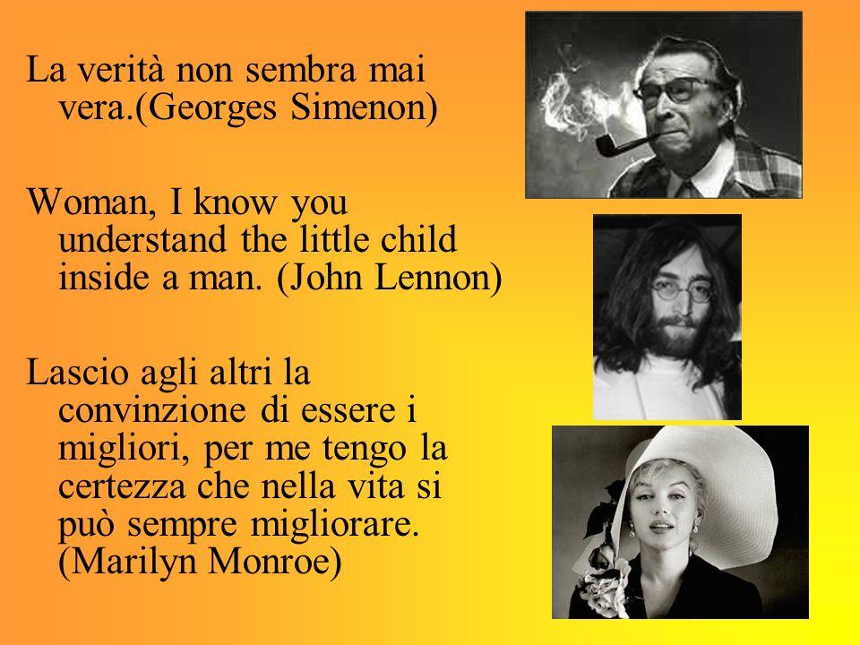 La verità non sembra mai vera.(Georges Simenon) Woman, I know you understand the little child inside a man. (John Lennon) Lascio agli altri la convinz