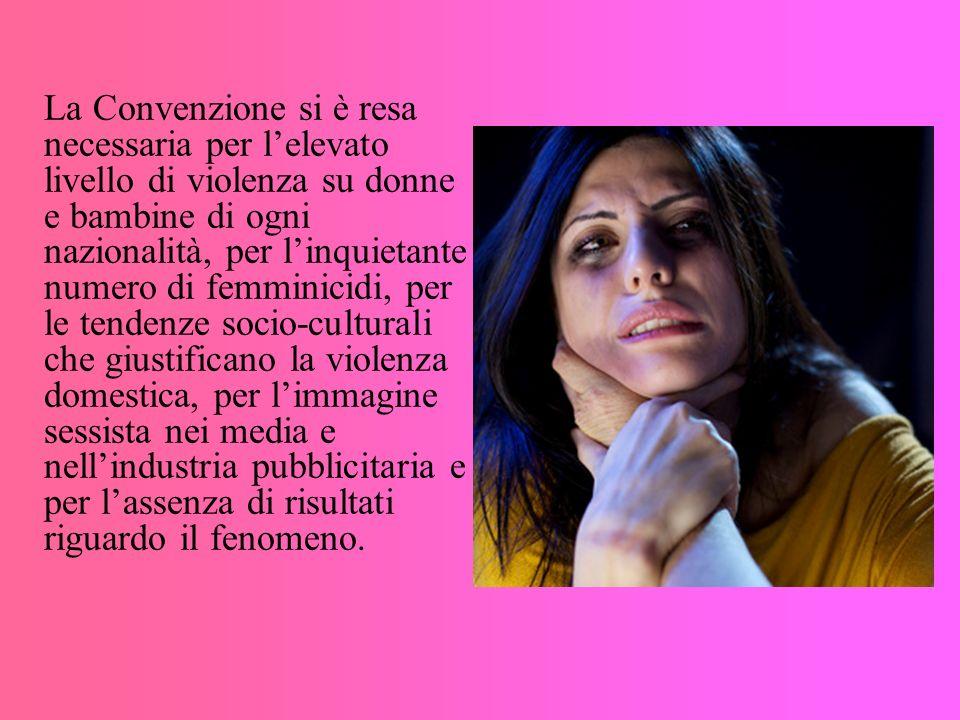 La Convenzione si è resa necessaria per lelevato livello di violenza su donne e bambine di ogni nazionalità, per linquietante numero di femminicidi, p