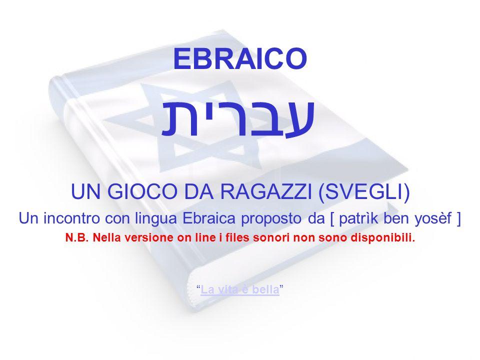 EBRAICO UN GIOCO DA RAGAZZI (SVEGLI) Un incontro con lingua Ebraica proposto da [ patrìk ben yosèf ] N.B. Nella versione on line i files sonori non so