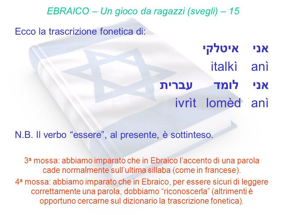 Ecco la trascrizione fonetica di: איטלקי אני italkì anì עברית לומד אני ivrìt lomèd anì N.B. Il verbo essere, al presente, è sottinteso. 3 a mossa: abb
