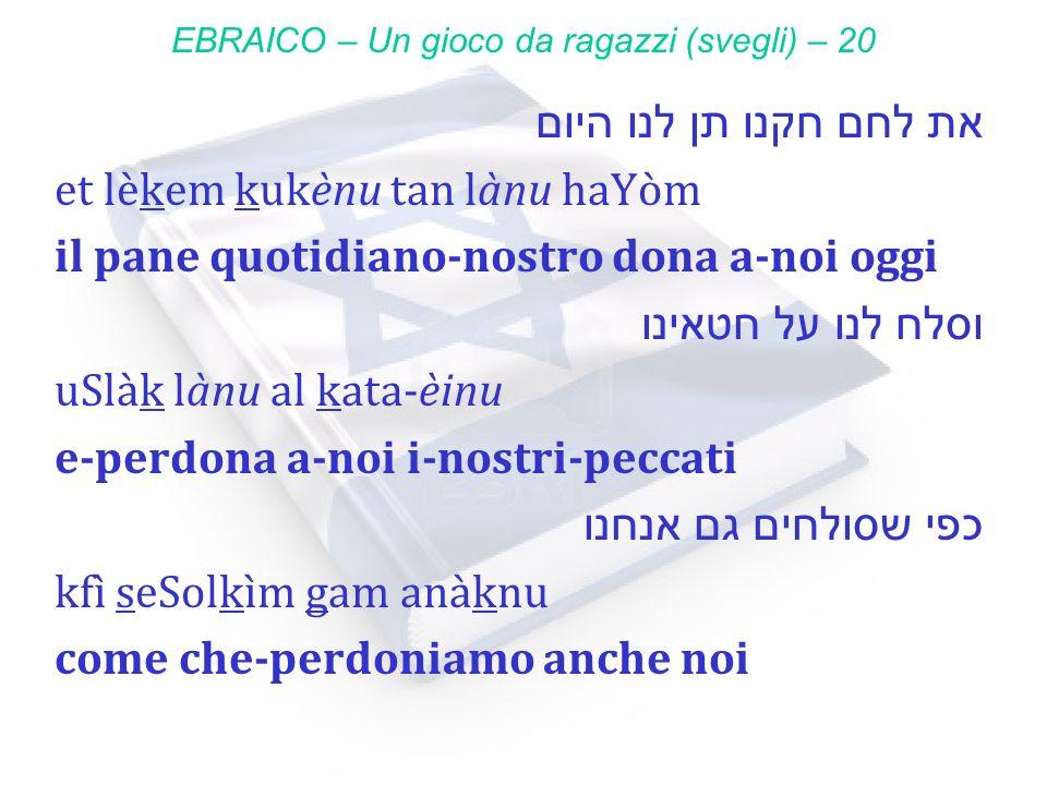 את לחם חקנו תן לנו היום et lèkem kukènu tan lànu haYòm il pane quotidiano-nostro dona a-noi oggi וסלח לנו על חטאינו uSlàk lànu al kata-èinu e-perdona