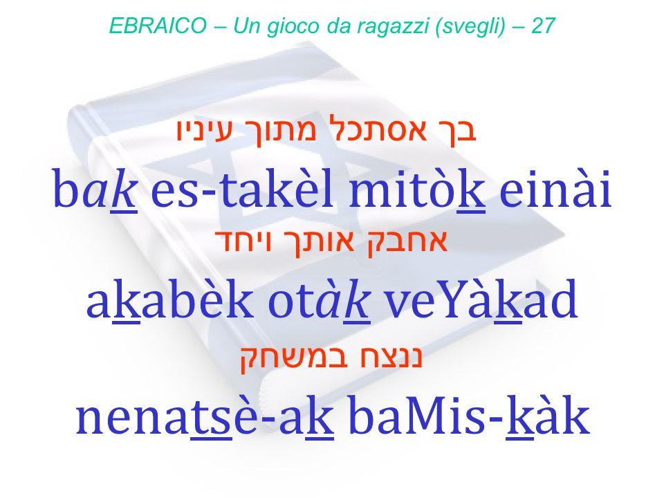 בך אסתכל מתוך עיניו bak es-takèl mitòk einài EBRAICO – Un gioco da ragazzi (svegli) – 27 אחבק אותך ויחד akabèk otàk veYàkad ננצח במשחק nenatsè-ak baMi