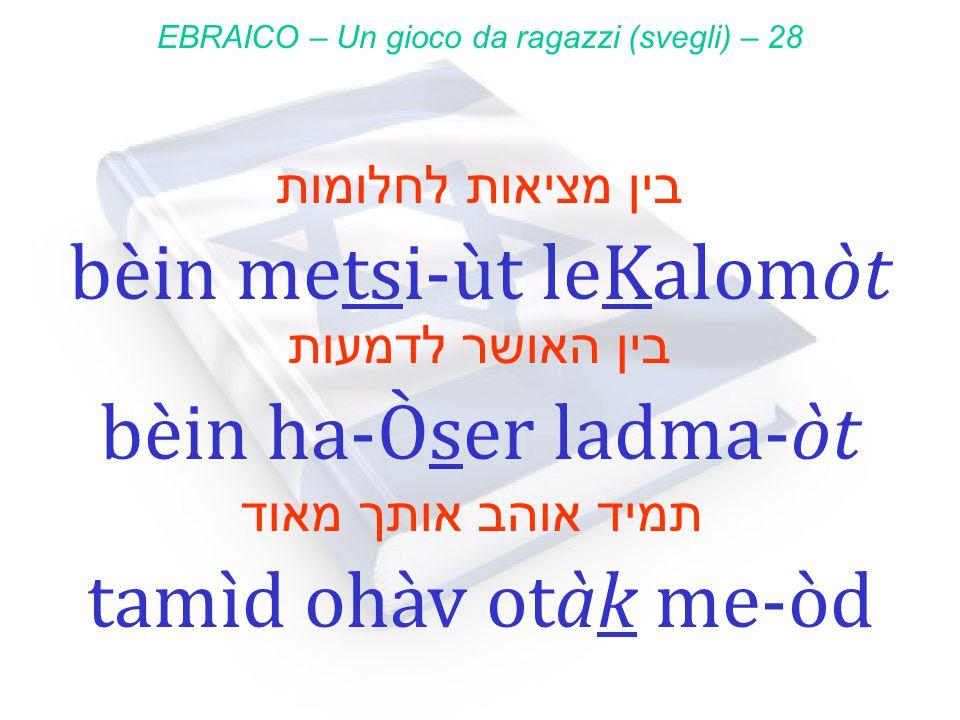 בין מציאות לחלומות bèin metsi-ùt leKalomòt EBRAICO – Un gioco da ragazzi (svegli) – 28 בין האושר לדמעות bèin ha-Òser ladma-òt תמיד אוהב אותך מאוד tamì