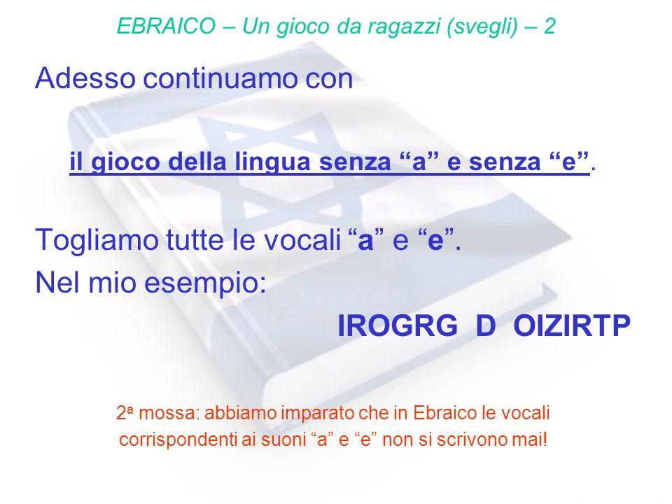 Adesso continuamo con il gioco della lingua senza a e senza e. Togliamo tutte le vocali a e e. Nel mio esempio: IROGRG D OIZIRTP 2 a mossa: abbiamo im