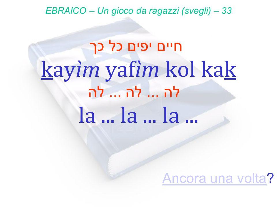 חיים יפים כל כך kayìm yafìm kol kak EBRAICO – Un gioco da ragazzi (svegli) – 33 לה... לה... לה la... la... la... Ancora una voltaAncora una volta?