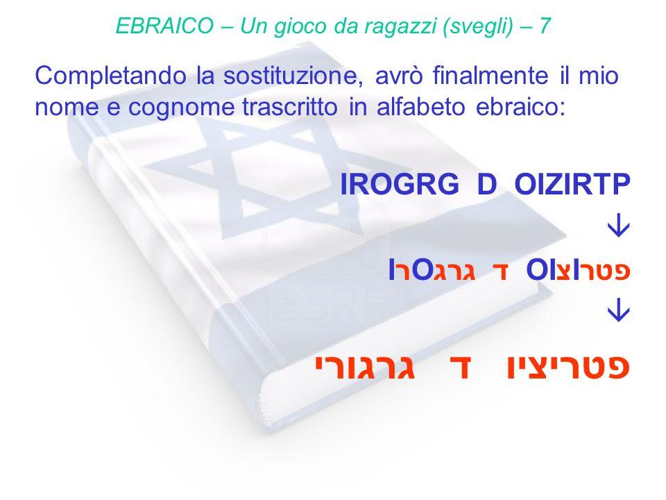 Completando la sostituzione, avrò finalmente il mio nome e cognome trascritto in alfabeto ebraico: IROGRG D OIZIRTP IרOגרג ד OIצIפטר גרגורי ד פטריציו