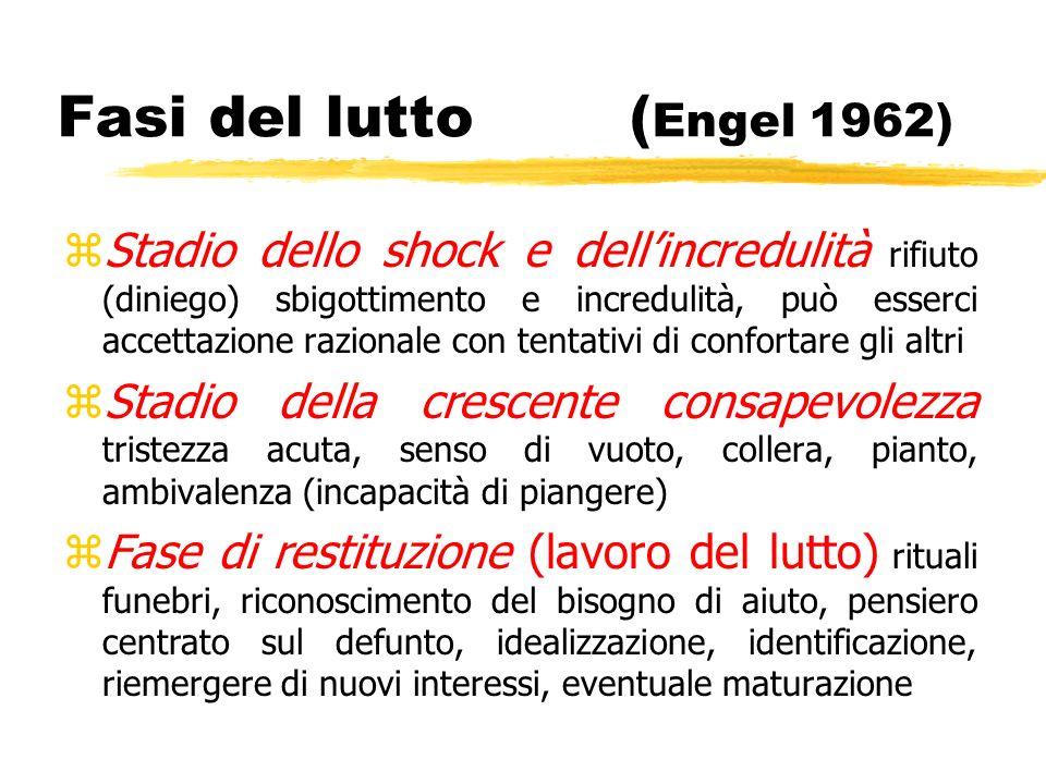 Fasi del lutto ( Engel 1962) zStadio dello shock e dellincredulità rifiuto (diniego) sbigottimento e incredulità, può esserci accettazione razionale c