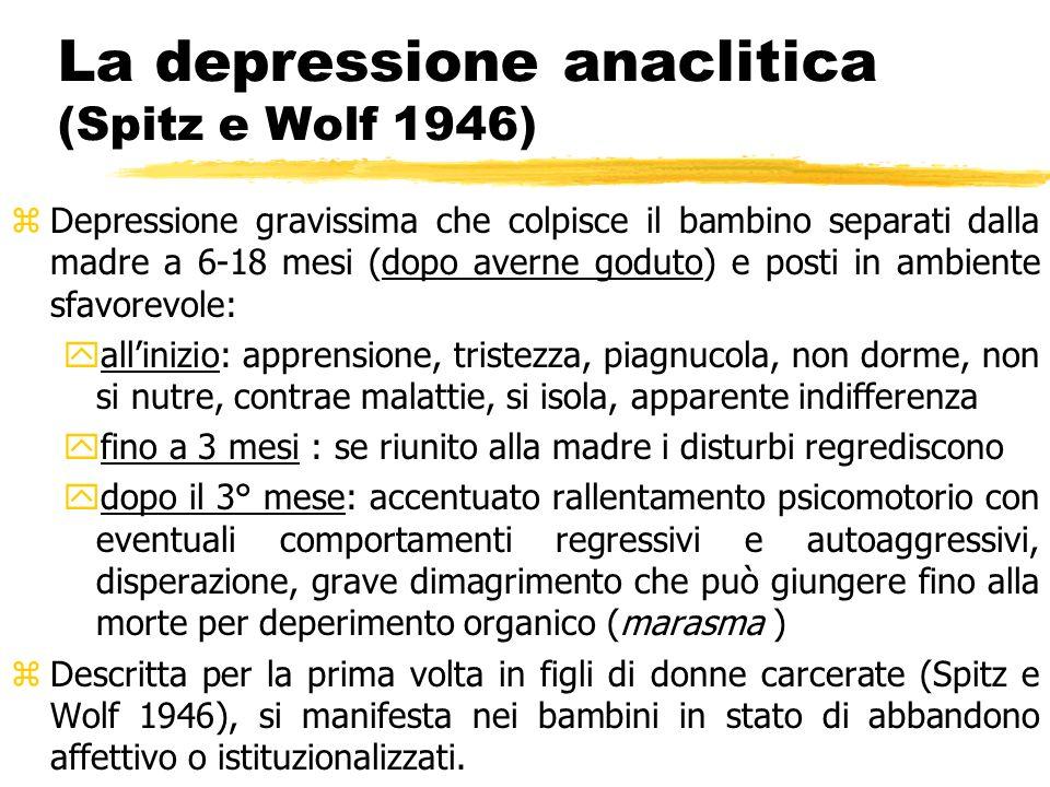 La depressione anaclitica (Spitz e Wolf 1946) zDepressione gravissima che colpisce il bambino separati dalla madre a 6-18 mesi (dopo averne goduto) e