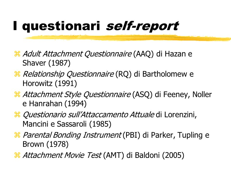 I questionari self-report zAdult Attachment Questionnaire (AAQ) di Hazan e Shaver (1987) zRelationship Questionnaire (RQ) di Bartholomew e Horowitz (1