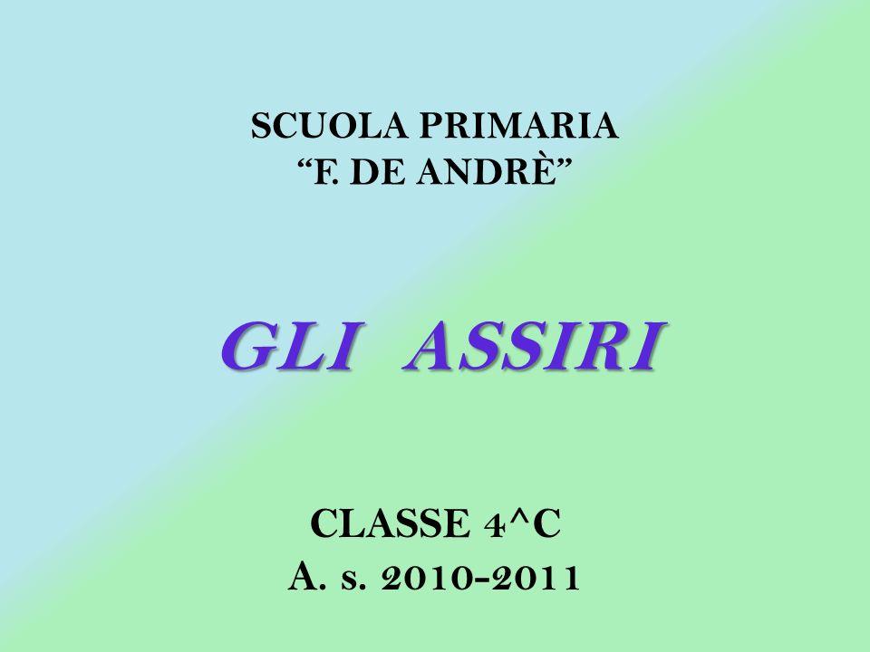 GLI ASSIRI CLASSE 4^C A. s. 2010-2011 SCUOLA PRIMARIA F. DE ANDRÈ
