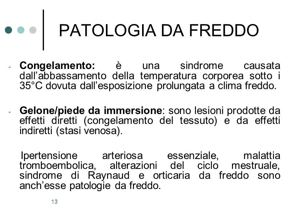 13 PATOLOGIA DA FREDDO - Congelamento: è una sindrome causata dallabbassamento della temperatura corporea sotto i 35°C dovuta dallesposizione prolunga