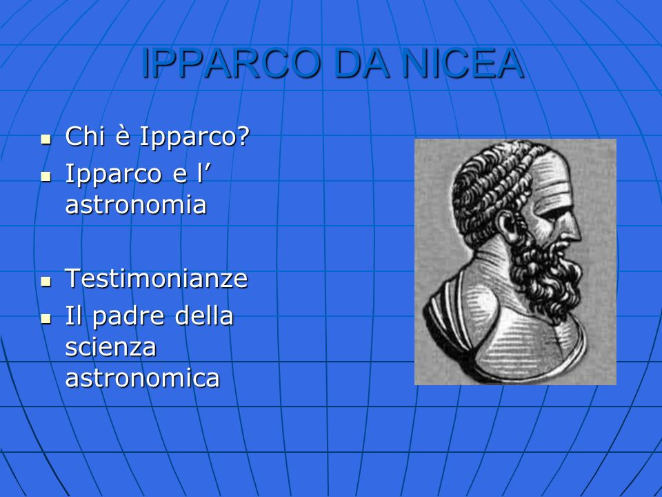 IPPARCO DA NICEA Chi è Ipparco? Chi è Ipparco? Ipparco e l astronomia Ipparco e l astronomia Testimonianze Testimonianze Il padre della scienza astron