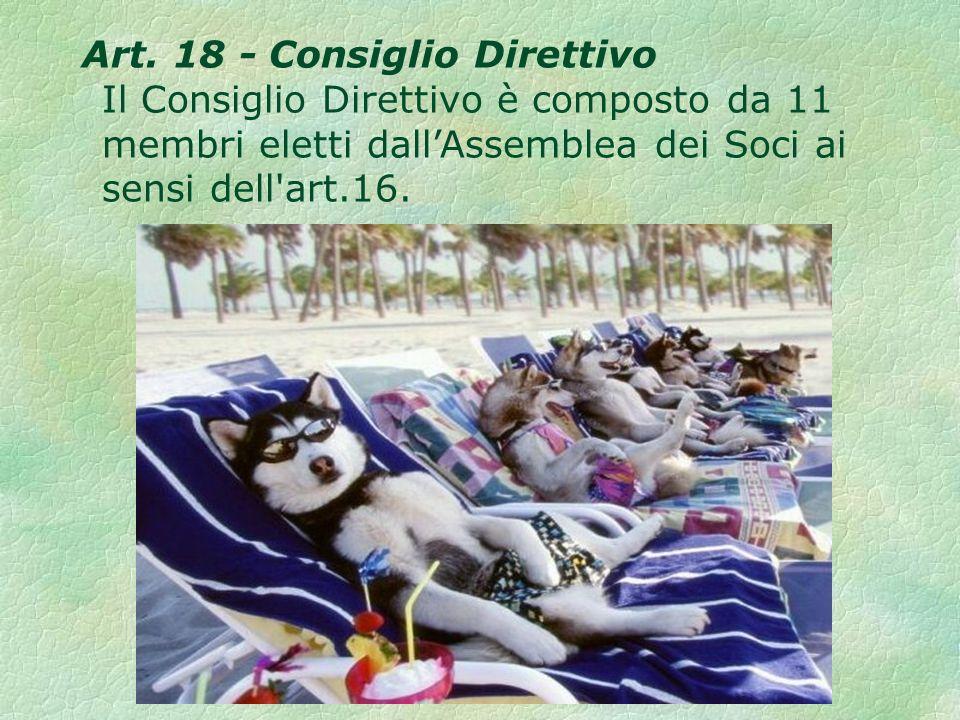 Art. 18 - Consiglio Direttivo Il Consiglio Direttivo è composto da 11 membri eletti dallAssemblea dei Soci ai sensi dell'art.16.