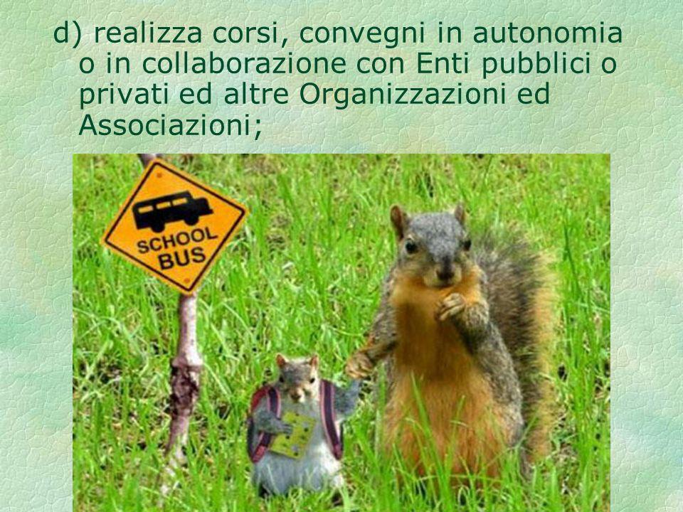 d) realizza corsi, convegni in autonomia o in collaborazione con Enti pubblici o privati ed altre Organizzazioni ed Associazioni;