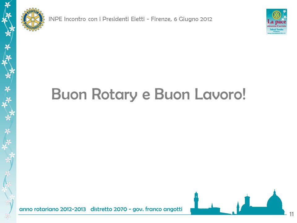 INPE Incontro con i Presidenti Eletti - Firenze, 6 Giugno 2012 11 Buon Rotary e Buon Lavoro!