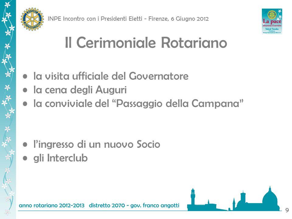 INPE Incontro con i Presidenti Eletti - Firenze, 6 Giugno 2012 9 Il Cerimoniale Rotariano la visita ufficiale del Governatore la cena degli Auguri la conviviale del Passaggio della Campana lingresso di un nuovo Socio gli Interclub