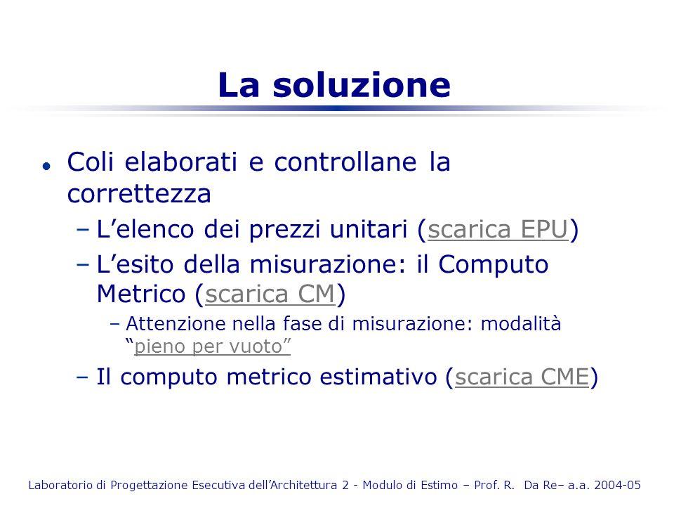 Laboratorio di Progettazione Esecutiva dellArchitettura 2 - Modulo di Estimo – Prof. R. Da Re– a.a. 2004-05 La soluzione l Coli elaborati e controllan
