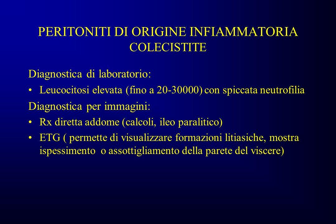 PERITONITI DI ORIGINE INFIAMMATORIA COLECISTITE Diagnostica di laboratorio: Leucocitosi elevata (fino a 20-30000) con spiccata neutrofilia Diagnostica per immagini: Rx diretta addome (calcoli, ileo paralitico) ETG ( permette di visualizzare formazioni litiasiche, mostra ispessimento o assottigliamento della parete del viscere)