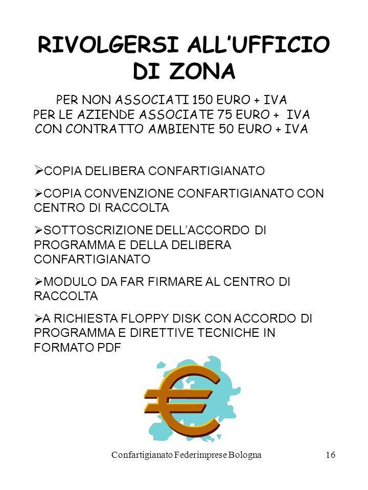 Confartigianato Federimprese Bologna16 RIVOLGERSI ALLUFFICIO DI ZONA COPIA DELIBERA CONFARTIGIANATO COPIA CONVENZIONE CONFARTIGIANATO CON CENTRO DI RACCOLTA SOTTOSCRIZIONE DELLACCORDO DI PROGRAMMA E DELLA DELIBERA CONFARTIGIANATO MODULO DA FAR FIRMARE AL CENTRO DI RACCOLTA A RICHIESTA FLOPPY DISK CON ACCORDO DI PROGRAMMA E DIRETTIVE TECNICHE IN FORMATO PDF PER NON ASSOCIATI 150 EURO + IVA PER LE AZIENDE ASSOCIATE 75 EURO + IVA CON CONTRATTO AMBIENTE 50 EURO + IVA