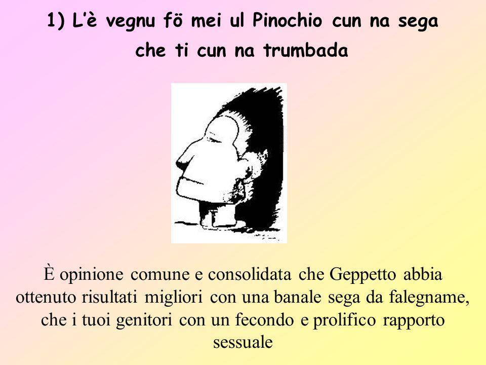1) Lè vegnu fö mei ul Pinochio cun na sega che ti cun na trumbada È opinione comune e consolidata che Geppetto abbia ottenuto risultati migliori con u
