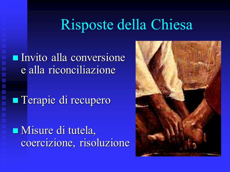 Risposte della Chiesa Invito alla conversione e alla riconciliazione Invito alla conversione e alla riconciliazione Terapie di recupero Terapie di recupero Misure di tutela, coercizione, risoluzione Misure di tutela, coercizione, risoluzione