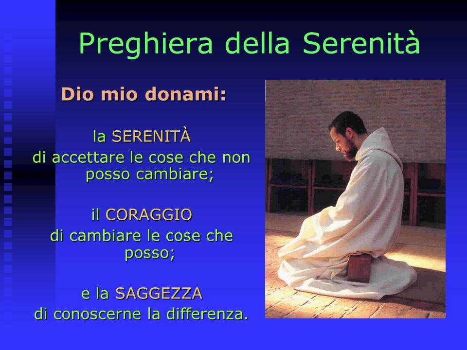 Preghiera della Serenità Dio mio donami: Dio mio donami: la SERENITÀ di accettare le cose che non posso cambiare; il CORAGGIO di cambiare le cose che posso; e la SAGGEZZA di conoscerne la differenza.