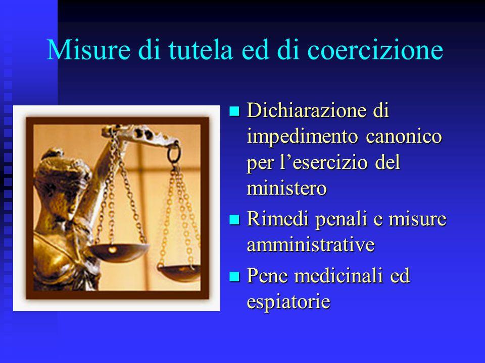 Misure di tutela ed di coercizione Dichiarazione di impedimento canonico per lesercizio del ministero Rimedi penali e misure amministrative Pene medicinali ed espiatorie