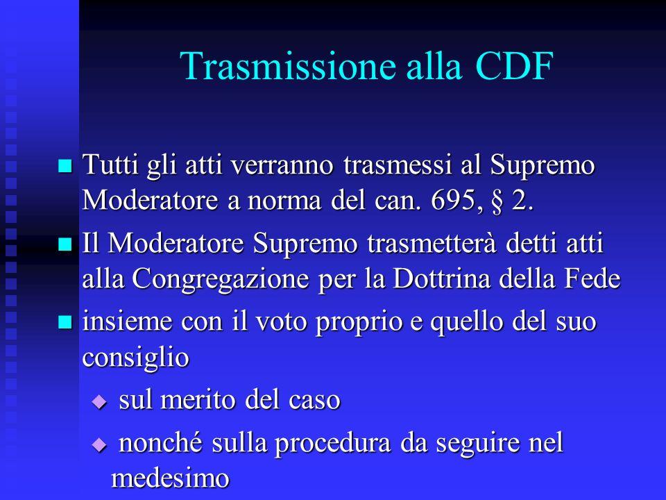 Trasmissione alla CDF Tutti gli atti verranno trasmessi al Supremo Moderatore a norma del can. 695, § 2. Tutti gli atti verranno trasmessi al Supremo