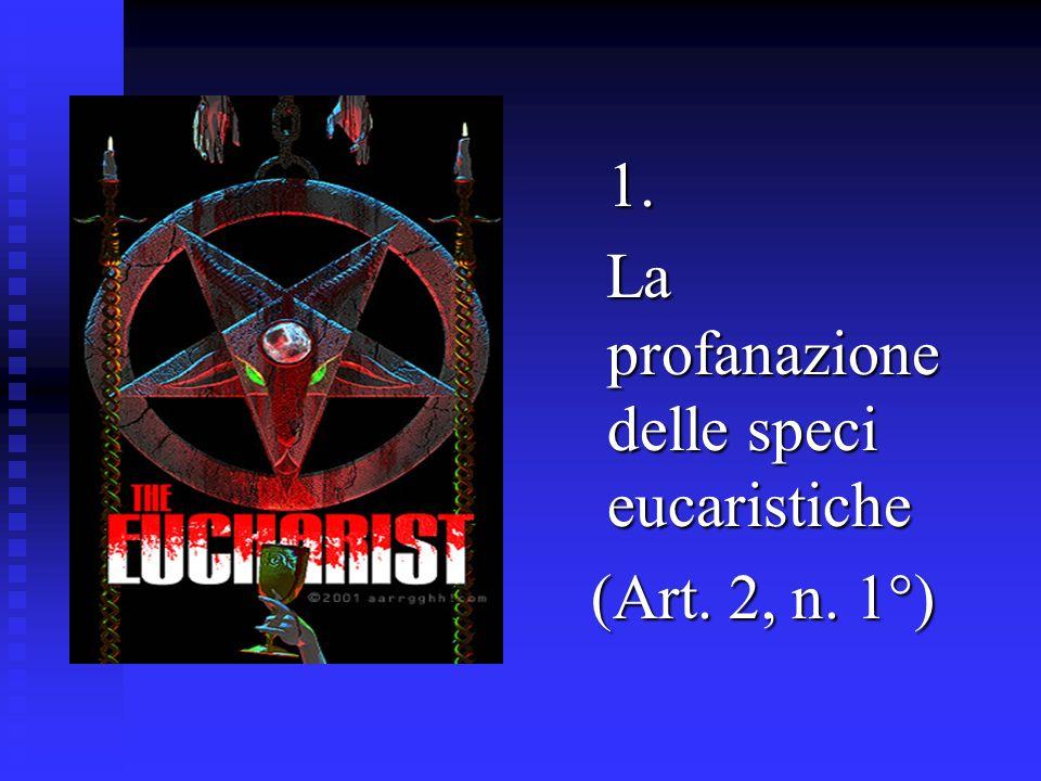 1. La profanazione delle speci eucaristiche (Art. 2, n. 1°)