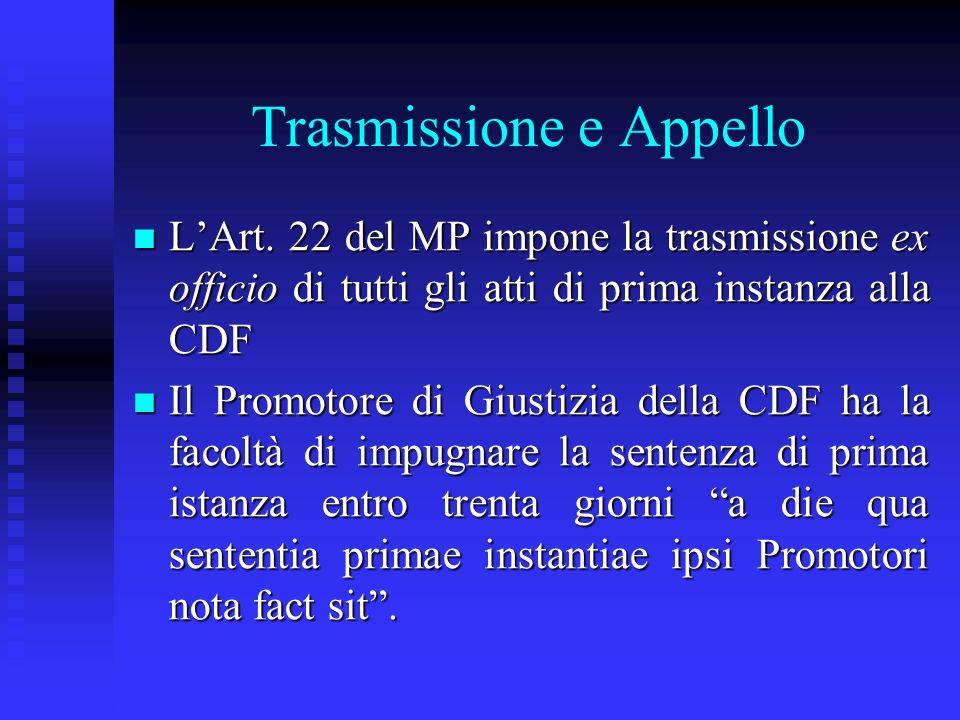 Trasmissione e Appello LArt. 22 del MP impone la trasmissione ex officio di tutti gli atti di prima instanza alla CDF LArt. 22 del MP impone la trasmi