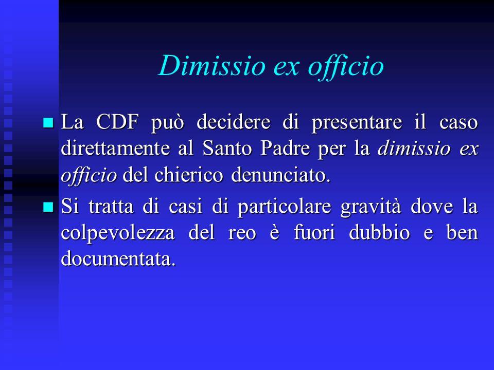 Dimissio ex officio La CDF può decidere di presentare il caso direttamente al Santo Padre per la dimissio ex officio del chierico denunciato. La CDF p