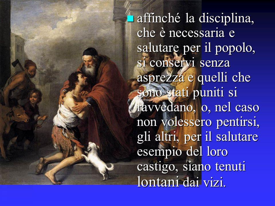affinché la disciplina, che è necessaria e salutare per il popolo, si conservi senza asprezza e quelli che sono stati puniti si ravvedano, o, nel caso