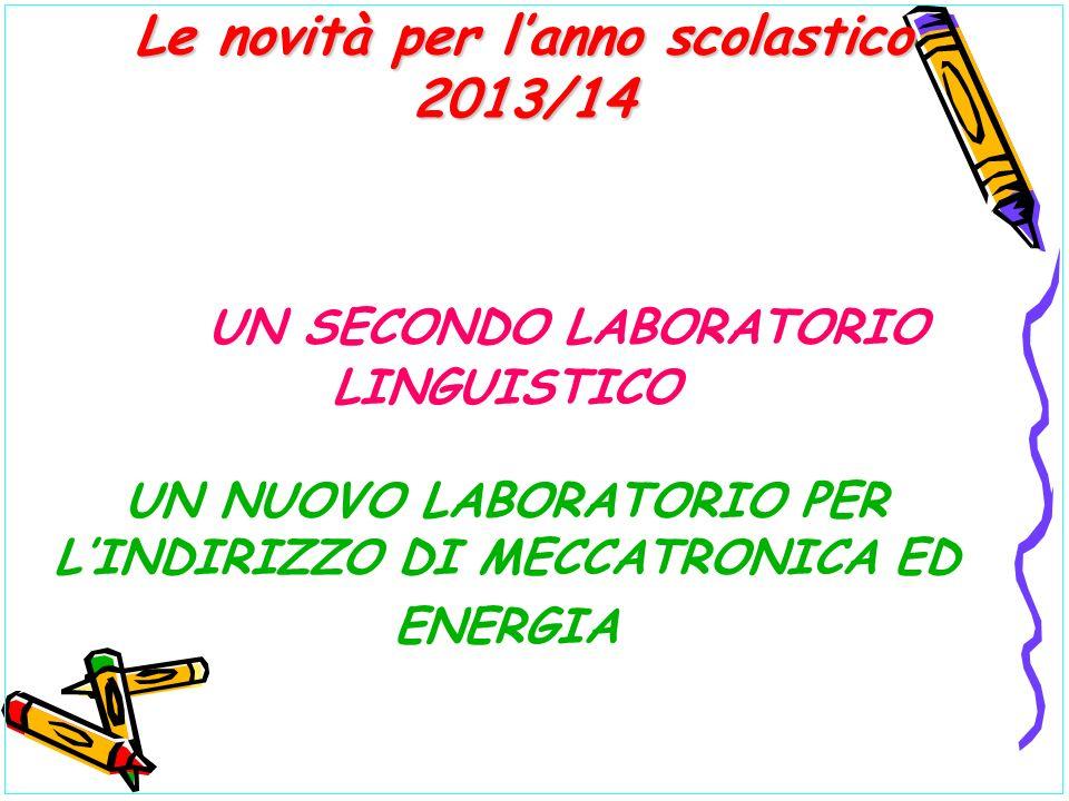 UN SECONDO LABORATORIO LINGUISTICO UN NUOVO LABORATORIO PER LINDIRIZZO DI MECCATRONICA ED ENERGIA Le novità per lanno scolastico 2013/14