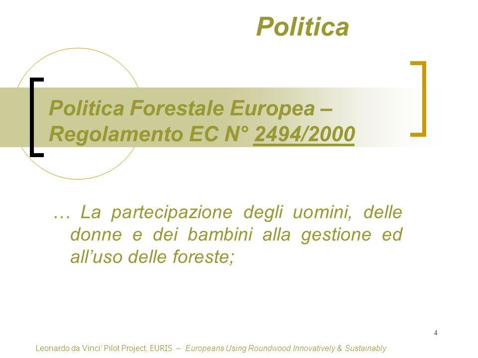 4 Leonardo da Vinci Pilot Project, EURIS – Europeans Using Roundwood Innovatively & Sustainably Politica Forestale Europea – Regolamento EC N° 2494/20002494/2000 … La partecipazione degli uomini, delle donne e dei bambini alla gestione ed alluso delle foreste; Politica