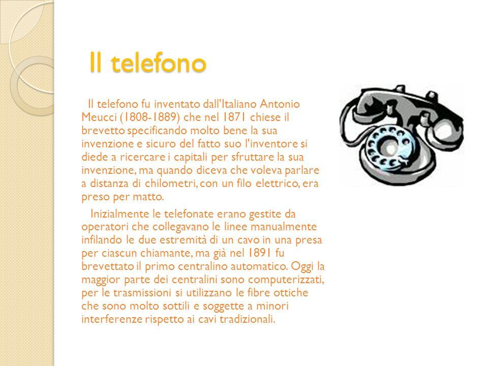 Il telefono Il telefono fu inventato dall'Italiano Antonio Meucci (1808-1889) che nel 1871 chiese il brevetto specificando molto bene la sua invenzion