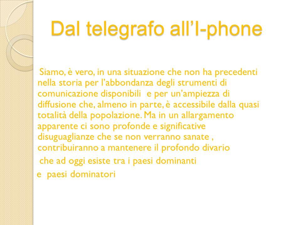 Dal telegrafo allI-phone Siamo, è vero, in una situazione che non ha precedenti nella storia per labbondanza degli strumenti di comunicazione disponib