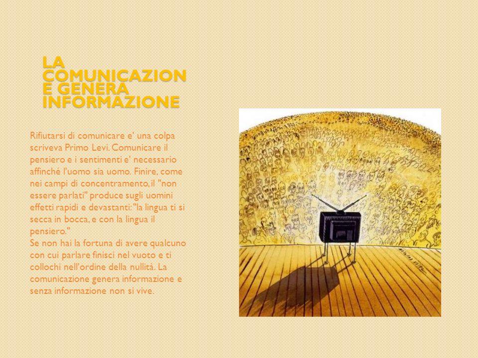 LA COMUNICAZION E GENERA INFORMAZIONE Rifiutarsi di comunicare e' una colpa scriveva Primo Levi. Comunicare il pensiero e i sentimenti e' necessario a