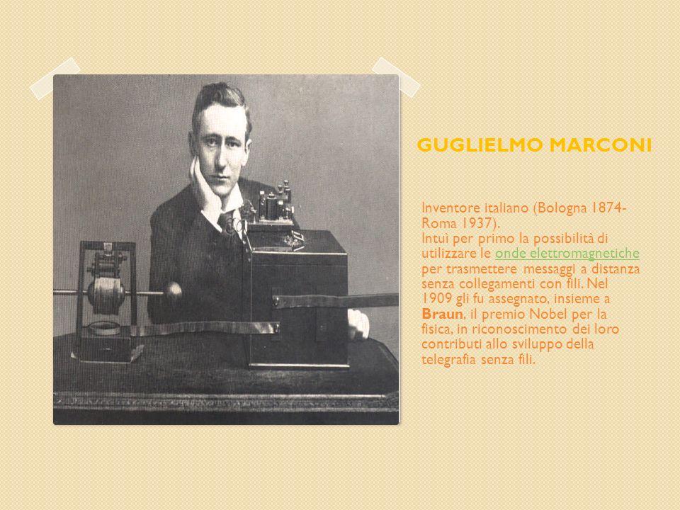GUGLIELMO MARCONI Inventore italiano (Bologna 1874- Roma 1937). Intuì per primo la possibilità di utilizzare le onde elettromagnetiche per trasmettere
