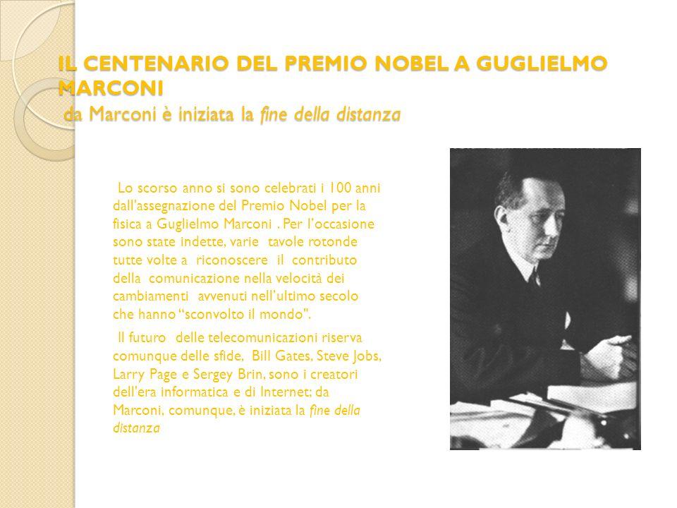 IL CENTENARIO DEL PREMIO NOBEL A GUGLIELMO MARCONI da Marconi è iniziata la fine della distanza Lo scorso anno si sono celebrati i 100 anni dall'asseg